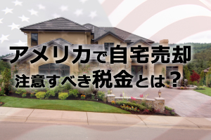 アメリカで自宅を売却 注意すべき税金とは?