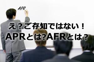 え?ご存知ではない?APRとは?AFRとは?